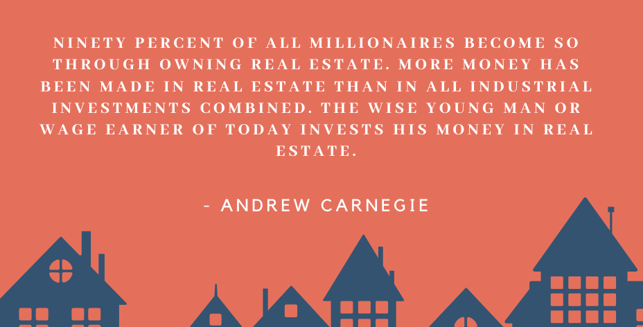 """A graphic with a red-orange background and some housing graphics that reads """"Ninety Percent of All Millionaires Become So Through Owning Real Estate."""" by Andrew Carnegie."""